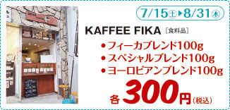 KAFFEE FIKA(食料品) 日程:7/15(土)~8/31(木) コーヒー豆 フィーカブレンド100g スペシャルブレンド100g ヨーロピアンブレンド 各300円(税込)